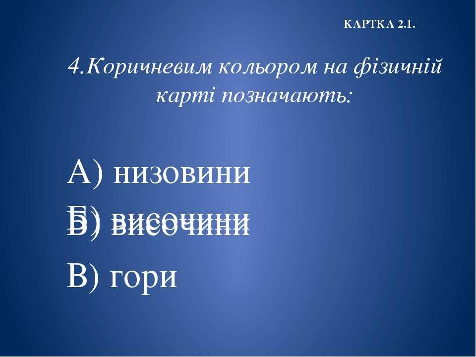 4.Коричневим кольором на фізичній карті позначають: А) низовини Б) височини В...
