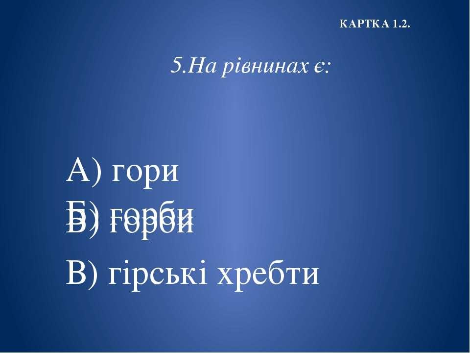 5.На рівнинах є: А) гори Б) горби В) гірські хребти КАРТКА 1.2. Б) горби