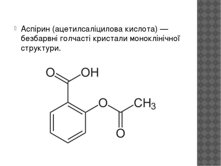 Аспірин (ацетилсаліцилова кислота) — безбарвні голчасті кристали моноклінічно...