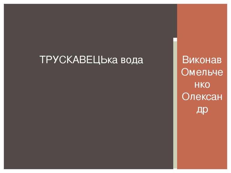 Виконав Омельченко Олександр ТРУСКАВЕЦЬка вода
