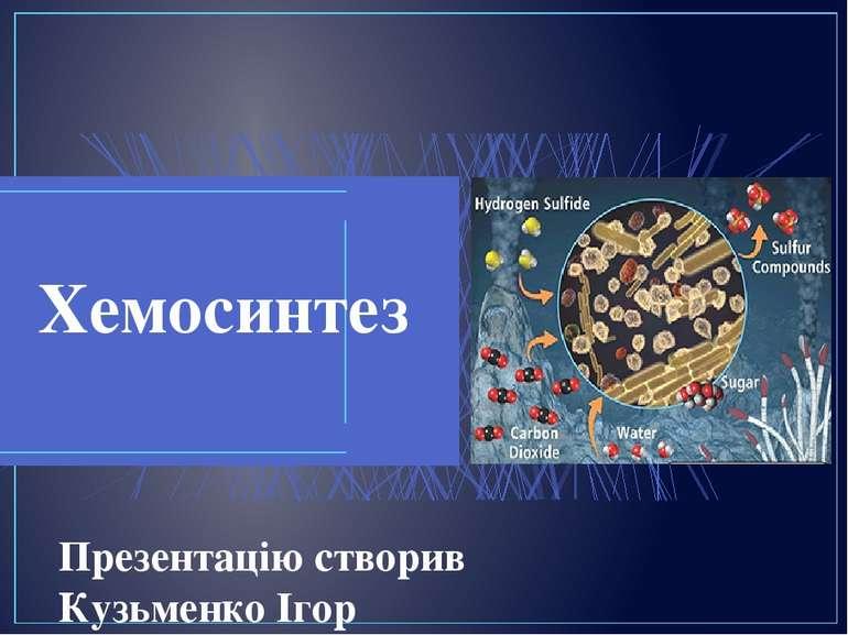 Хемосинтез Презентацію створив Кузьменко Ігор СШ № 273, 10-а