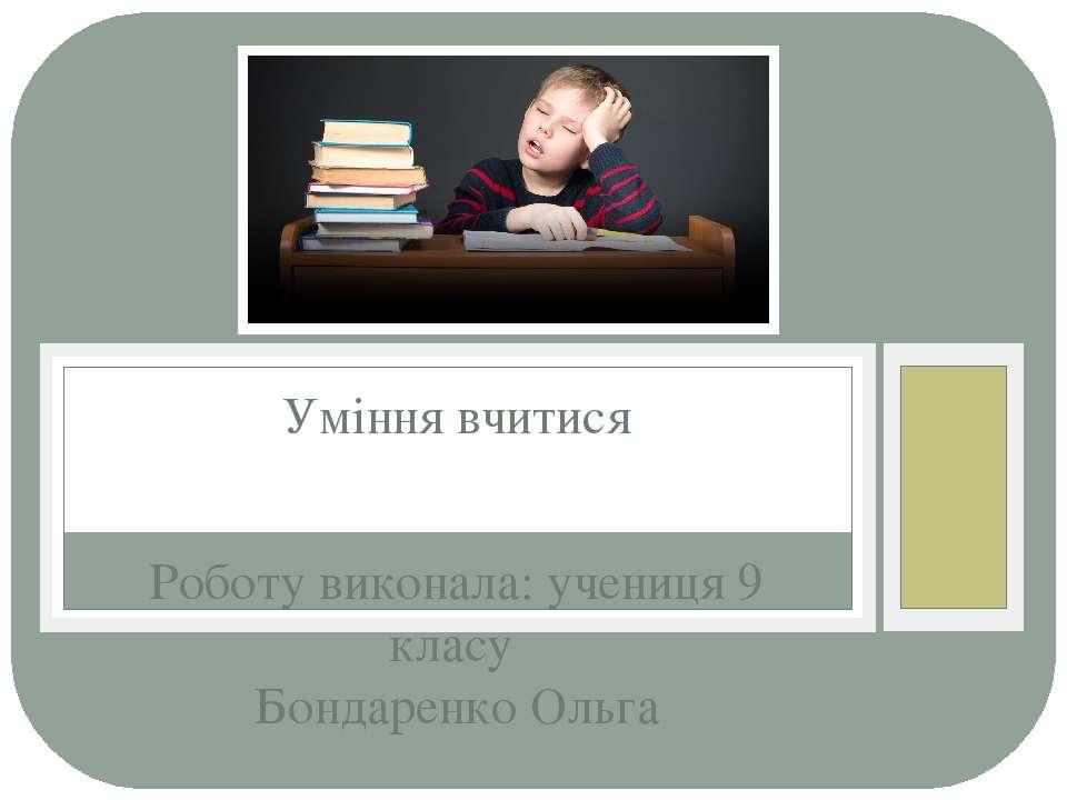 Роботу виконала: учениця 9 класу Бондаренко Ольга Уміння вчитися