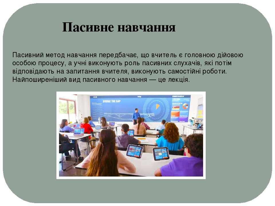 Пасивний метод навчання передбачає, що вчитель є головною дійовою особою проц...