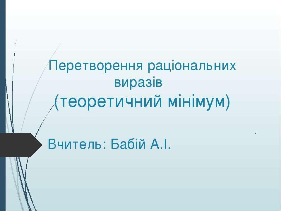 Перетворення раціональних виразів (теоретичний мінімум) Вчитель: Бабій А.І.