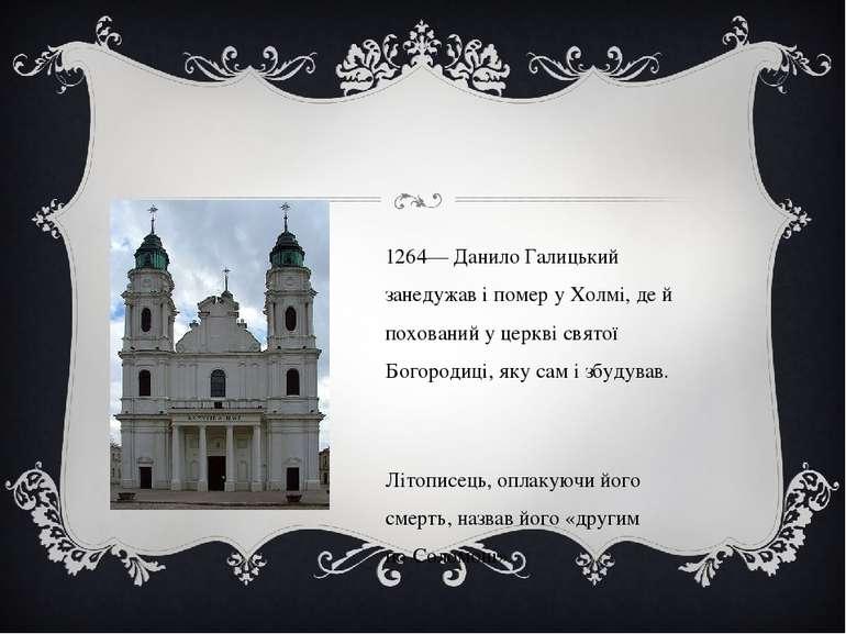 1264— Данило Галицький занедужав і помер уХолмі, де й похований у церкв...