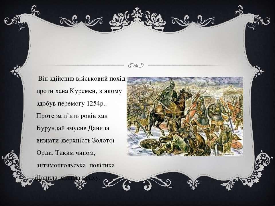 Він здійснив військовий похід проти хана Куремси, в якому здобув перемогу 125...
