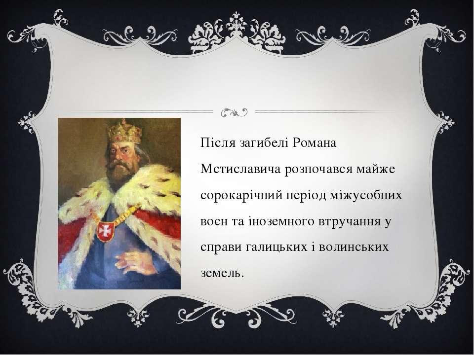 Після загибелі Романа Мстиславича розпочався майже сорокарічний період міжусо...