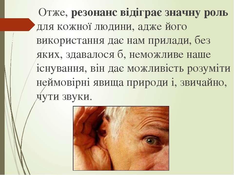 Отже, резонанс відіграє значну роль для кожної людини, адже його використання...
