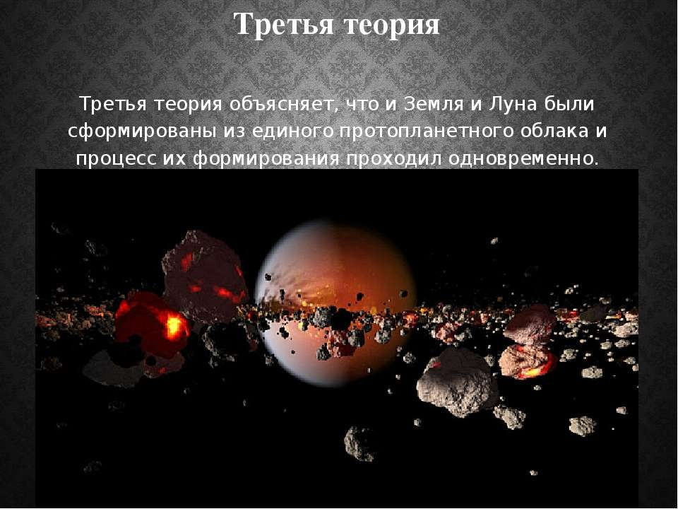 Третья теория Третья теория объясняет, что и Земля и Луна были сформированы и...