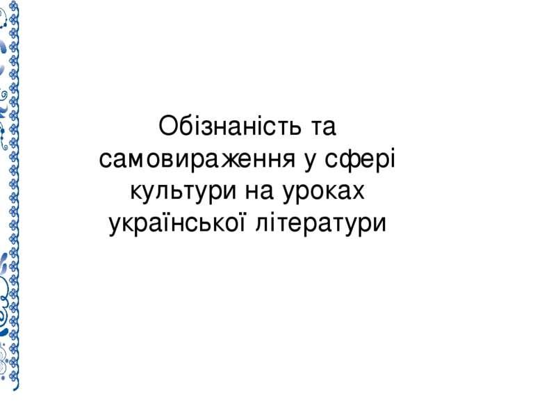 Обізнаність та самовираження у сфері культури на уроках української літератури