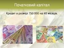 Початковий капітал Кредит в розмірі 750 000 на 48 місяців.