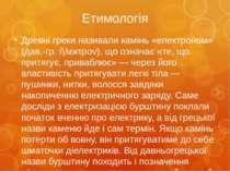 Етимологія Древні греки називали камінь «електроном» (дав.-гр. ἤλεκτρον), що ...