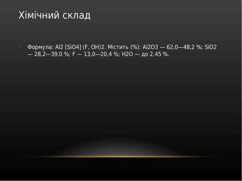 Хімічний склад Формула: Al2 [SiO4] (F, ОН)2. Містить (%): Al2O3 — 62,0—48,2 %...