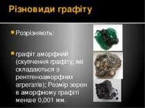 Різновиди графіту Розрізняють: графіт аморфний (скупчення графіту, які склада...