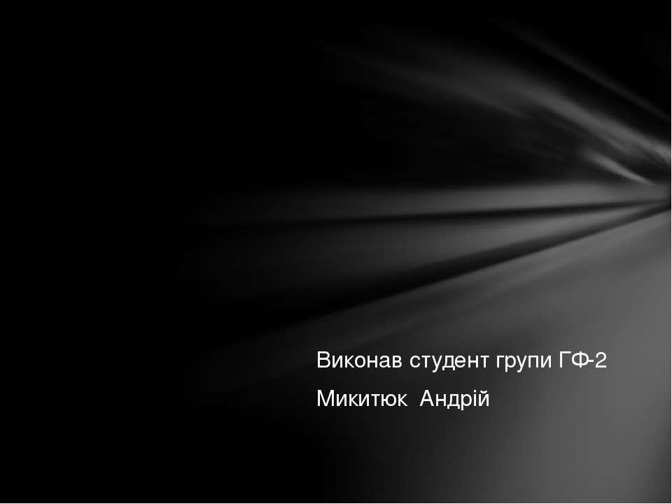 Виконав студент групи ГФ-2 Микитюк Андрій