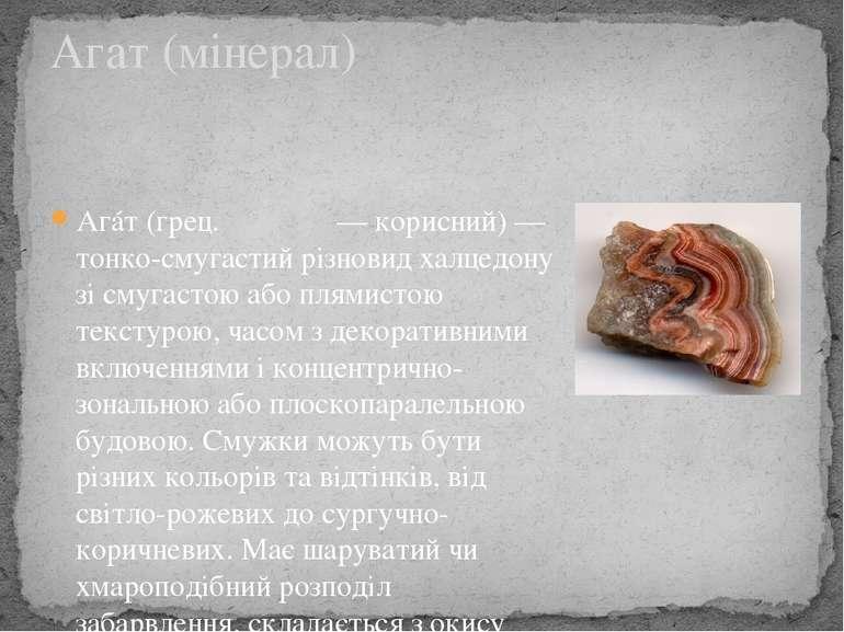 Агáт (грец. αγαθος — корисний) — тонко-смугастий різновид халцедону зі смугас...