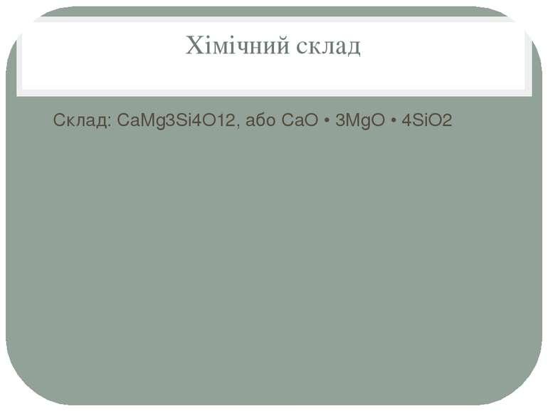 Хімічний склад Склад: CaMg3Si4O12, або CaO • 3MgO • 4SiO2