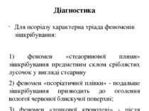 Діагностика Для псоріазу характерна тріада феноменів зішкрібування: 1) феноме...
