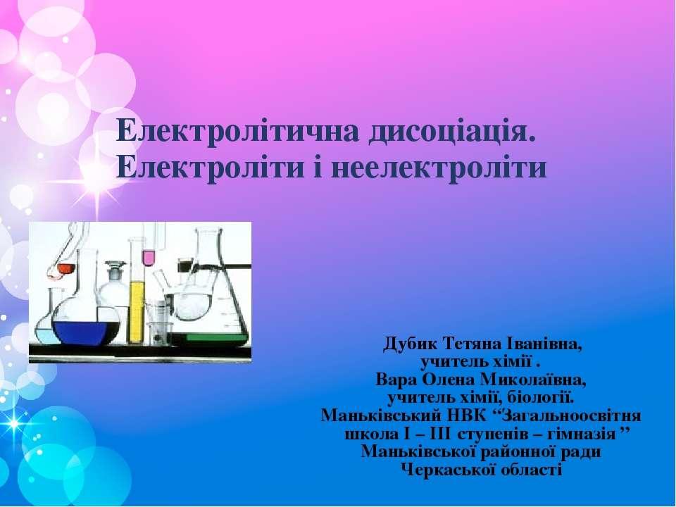 Електролітична дисоціація. Електроліти і неелектроліти Дубик Тетяна Іванівна,...