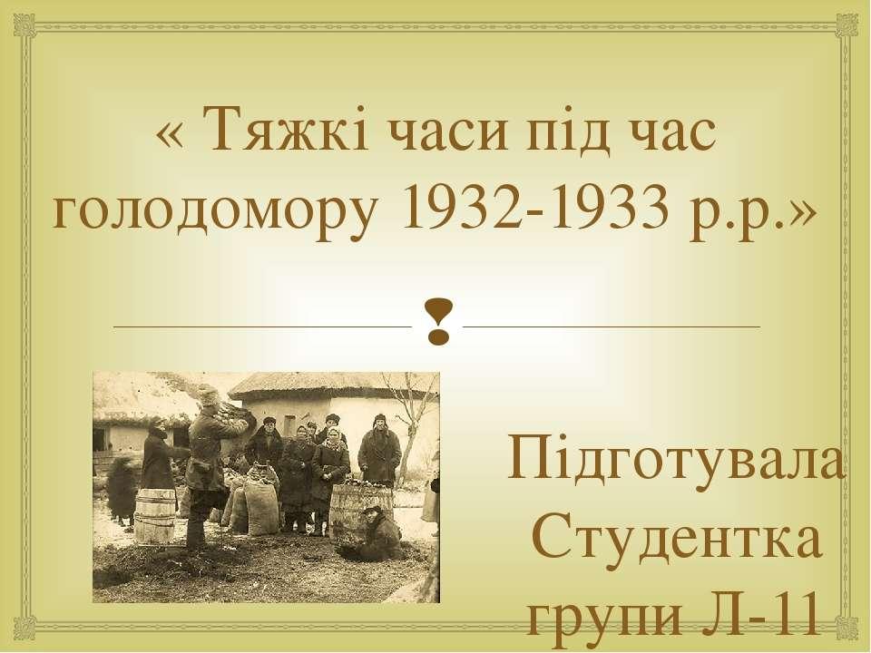 « Тяжкі часи під час голодомору 1932-1933 р.р.» Підготувала Студентка групи Л-11
