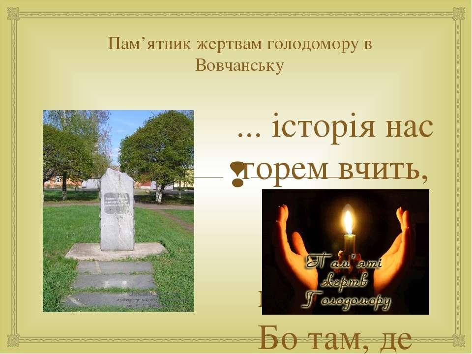 Пам'ятник жертвам голодомору в Вовчанську ... історія нас горем вчить, Щоб не...