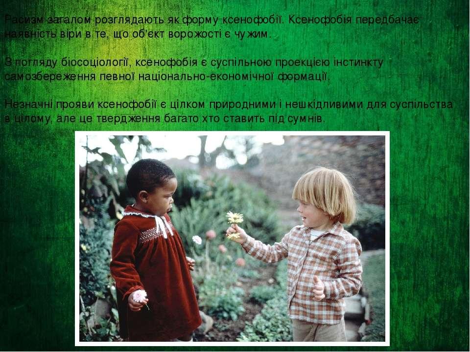 Расизм загалом розглядають як форму ксенофобії. Ксенофобія передбачає наявніс...