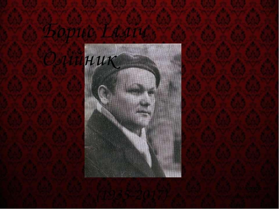 Борис Ілліч Олійник (1935-2017) Підготувала учениця 11 класу Карина Хоменко