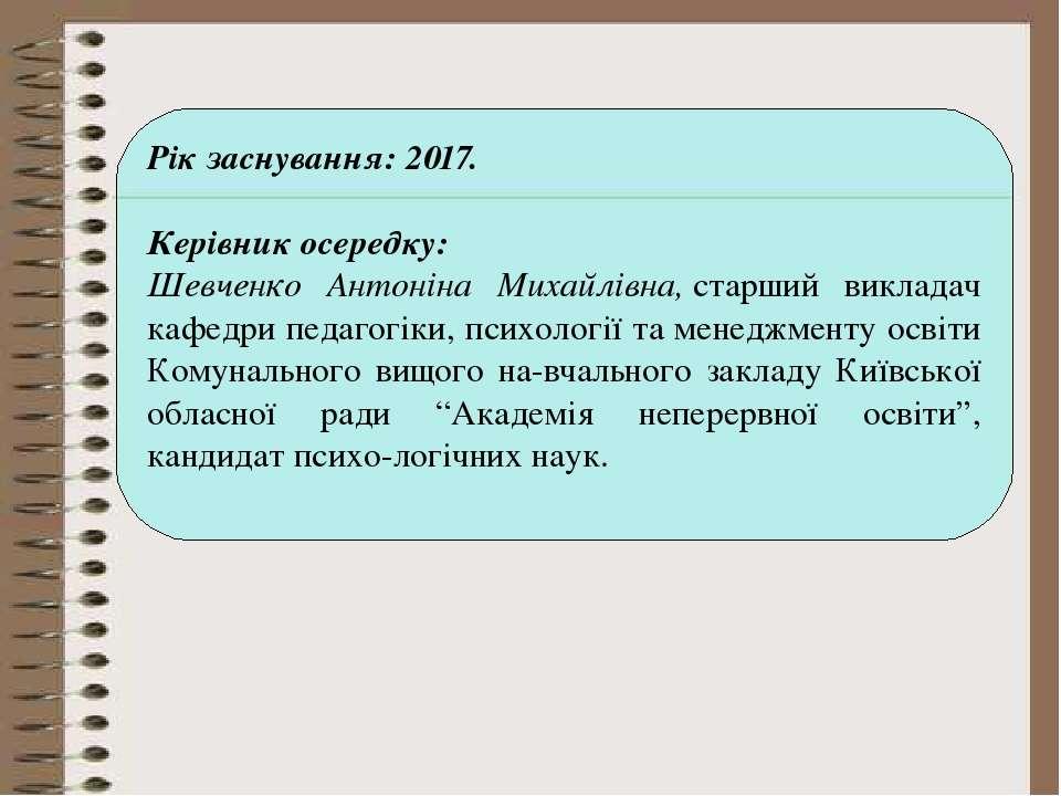 Рік заснування: 2017. Керівник осередку: Шевченко Антоніна Михайлівна,старши...