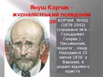 Януш Корчак - журналістський псевдонім Генріка Гольдшмита КОРЧАК ЯНУШ (1878-1...