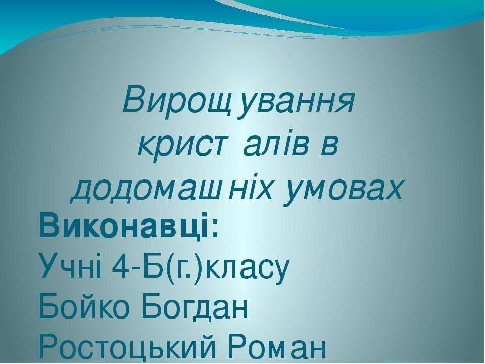 Вирощування кристалів в додомашніх умовах Виконавці: Учні 4-Б(г.)класу Бойко ...