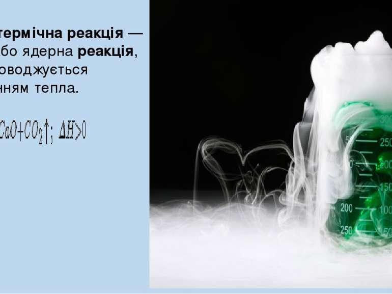 Ендотермічна реакція— хімічна або ядерна реакція, яка супроводжується поглин...