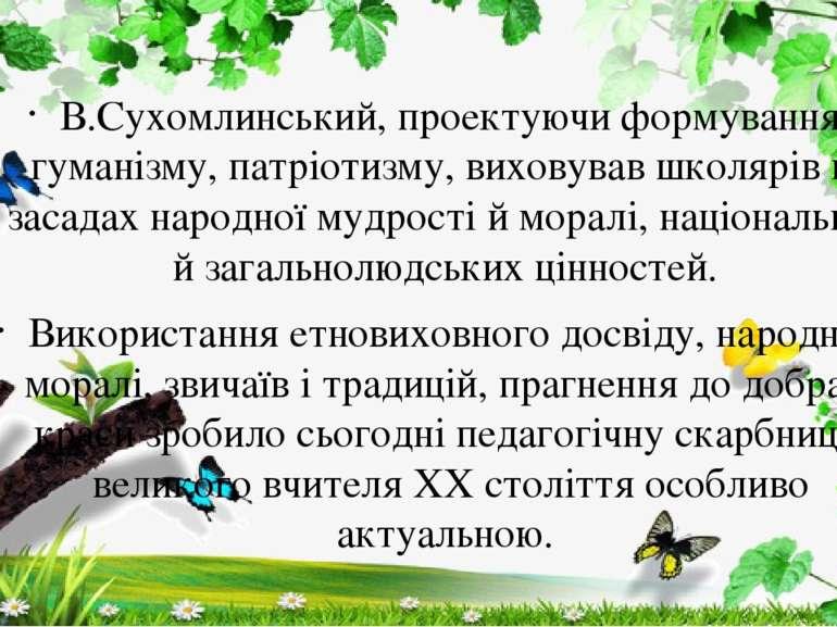 В.Сухомлинський, проектуючи формування гуманізму, патріотизму, виховував школ...