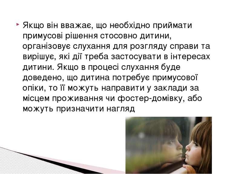 Якщо він вважає, що необхідно приймати примусові рішення стосовно дитини, орг...