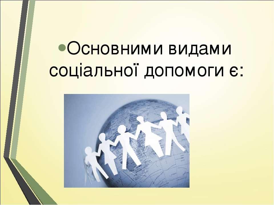 Основними видами соціальної допомоги є: