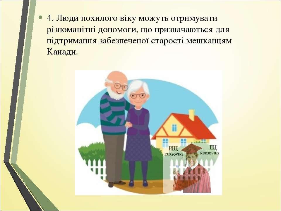 4. Люди похилого віку можуть отримувати різноманітні допомоги, що призначають...