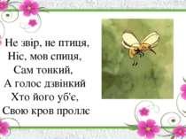 Не звір, не птиця, Ніс, мов спиця, Сам тонкий, А голос дзвінкий Хто його уб'є...