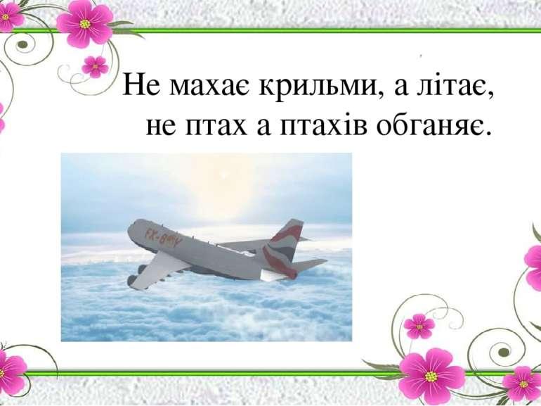 Не махає крильми, а літає, не птах а птахів обганяє.