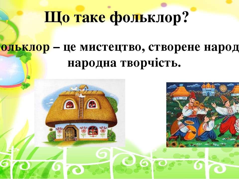 Що таке фольклор? Фольклор– це мистецтво, створене народом, народна творчість.