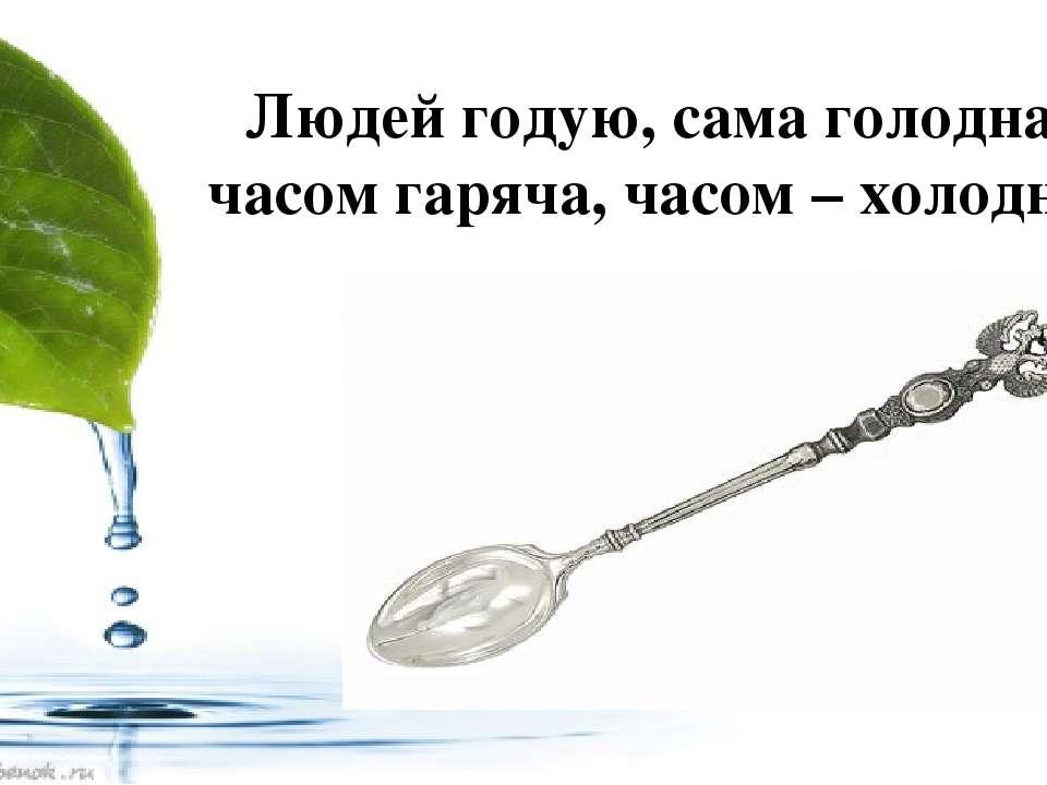 Людей годую, сама голодна, часом гаряча, часом – холодна