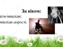 За віком: – діти-інваліди; – інваліди-дорослі.