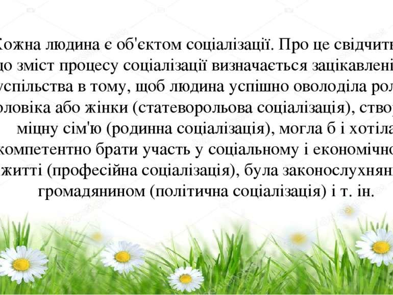 Кожна людина є об'єктом соціалізації. Про це свідчить те, що зміст процесу со...