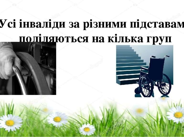 Усі інваліди за різними підставами поділяються на кілька груп