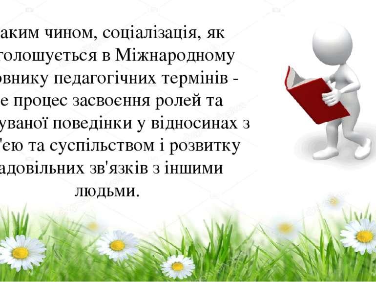 Таким чином, соціалізація, як наголошується в Міжнародному словнику педагогіч...