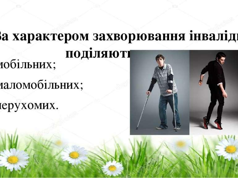 За характером захворюванняінваліди поділяються на: – мобільних; – маломобіль...