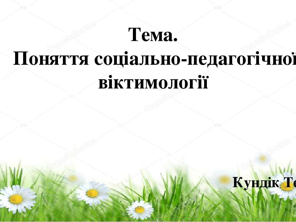 Тема. Поняття соціально-педагогічної віктимології Кундік Тетяна