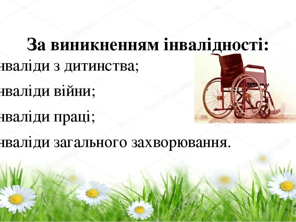 За виникненням інвалідності: – інваліди з дитинства; – інваліди війни; – інва...