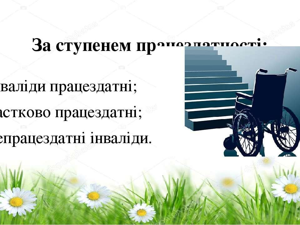 За ступенем працездатності: – інваліди працездатні; – частково працездатні; –...