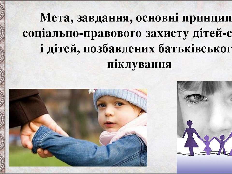 Мета, завдання, основні принципи соціально-правового захисту дітей-сиріт і ді...