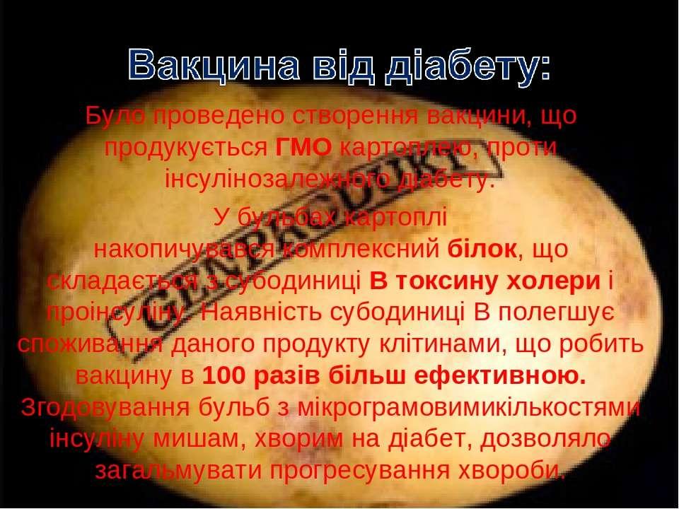 Було проведено створення вакцини, що продукуєтьсяГМОкартоплею, проти інсулі...
