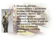 2. Яковенко ввечері, повертаючись з дискотеки, розбив скло та проник до магаз...